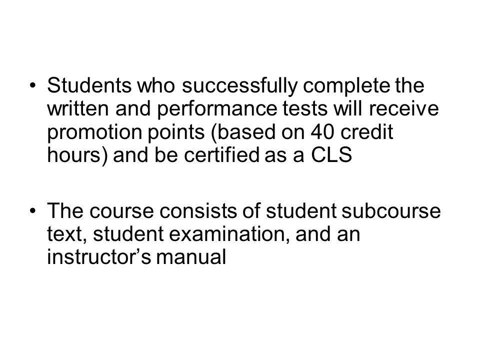 Students who successfully complete the written and performance tests will receive promotion points (based on 40 credit hours) and be certified as a CLS