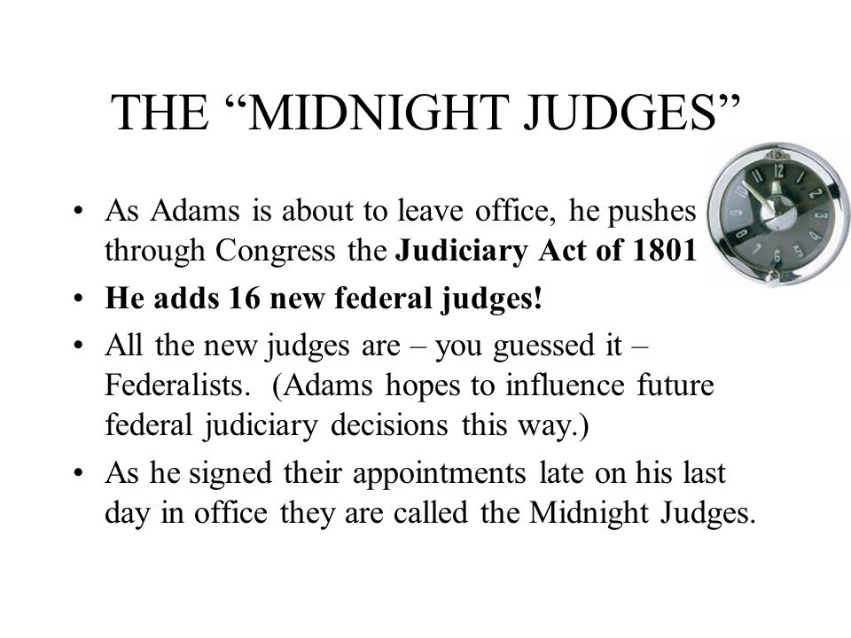 THE MIDNIGHT JUDGES As Adams is about to leave office, he pushes through Congress the Judiciary Act of 1801.