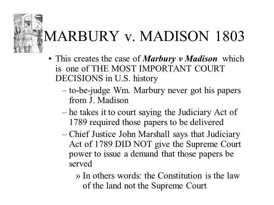 MARBURY v. MADISON 1803 This creates the case of Marbury v Madison which is one of THE MOST IMPORTANT COURT DECISIONS in U.S. history.