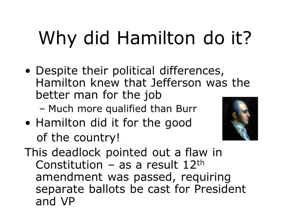 Why did Hamilton do it Despite their political differences, Hamilton knew that Jefferson was the better man for the job.