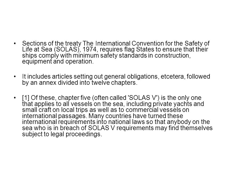 Sections of the treaty The International Convention for the Safety of Life at Sea (SOLAS), 1974, requires flag States to ensure that their ships comply with minimum safety standards in construction, equipment and operation.