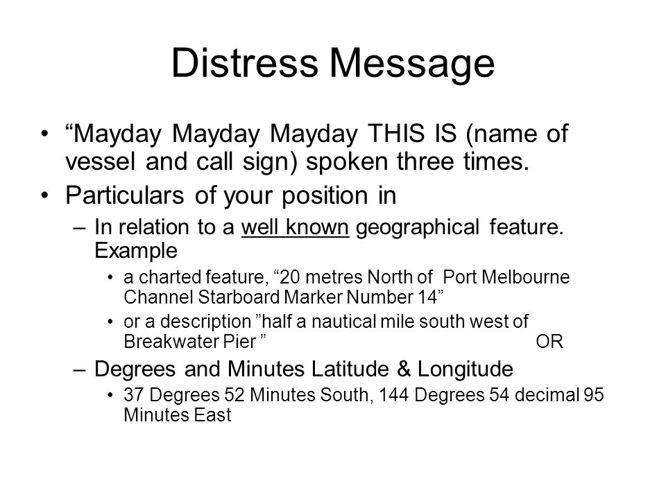 Distress Message Mayday Mayday Mayday THIS IS (name of vessel and call sign) spoken three times. Particulars of your position in.