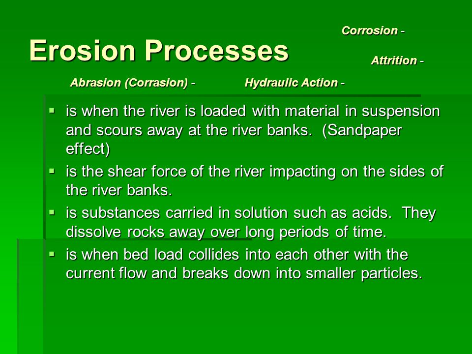 Erosion Processes Corrosion - Attrition - Abrasion (Corrasion) - Hydraulic Action -