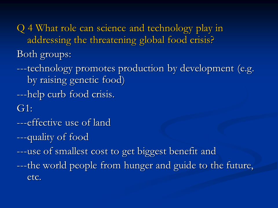 Q 4 What role can science and technology play in addressing the threatening global food crisis