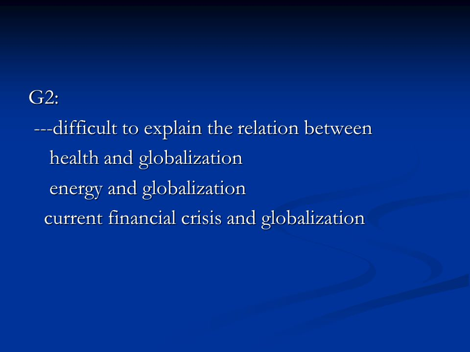 G2: ---difficult to explain the relation between. health and globalization. energy and globalization.