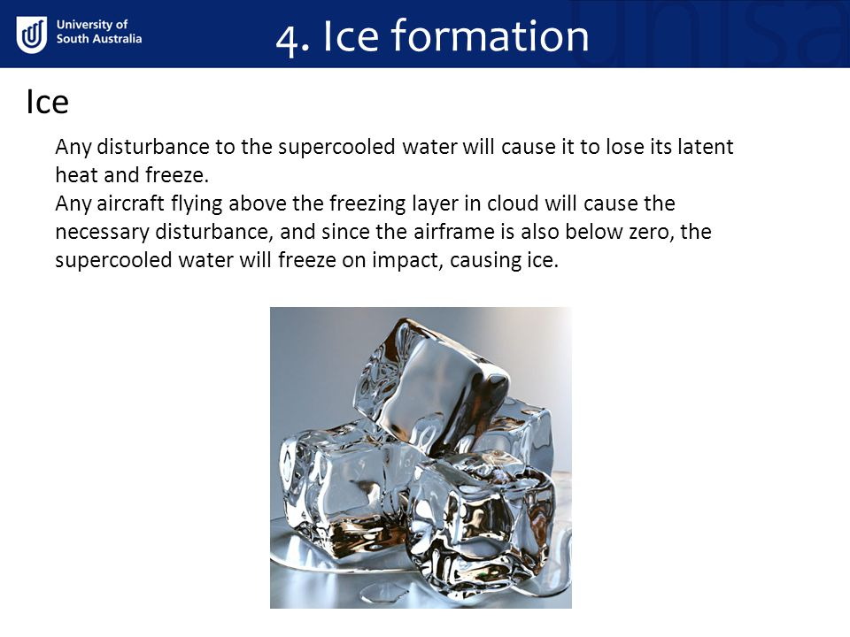 4. Ice formation Ice. Any disturbance to the supercooled water will cause it to lose its latent heat and freeze.