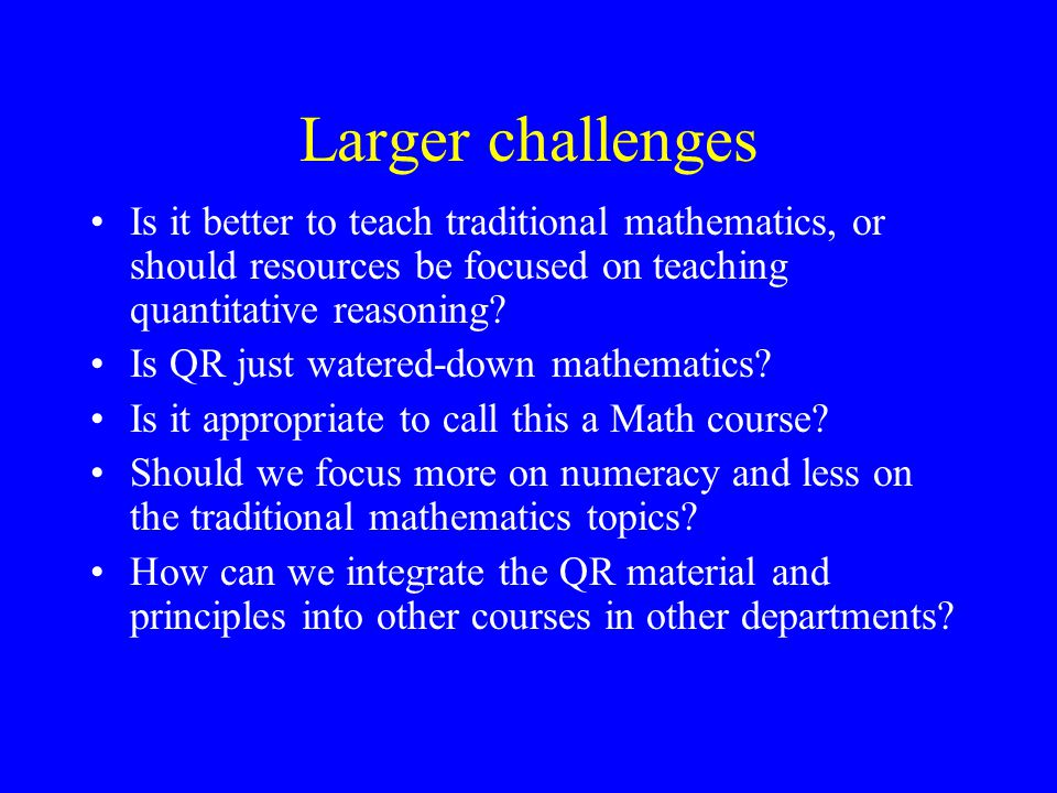 Larger challenges Is it better to teach traditional mathematics, or should resources be focused on teaching quantitative reasoning
