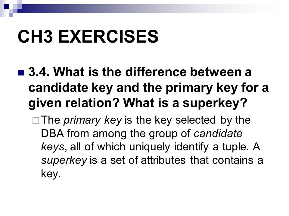 CH3 EXERCISES 3.4. What is the difference between a candidate key and the primary key for a given relation What is a superkey