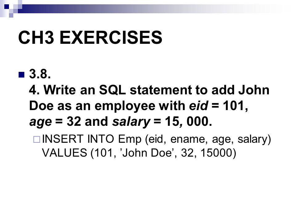 CH3 EXERCISES 3.8. 4. Write an SQL statement to add John Doe as an employee with eid = 101, age = 32 and salary = 15, 000.
