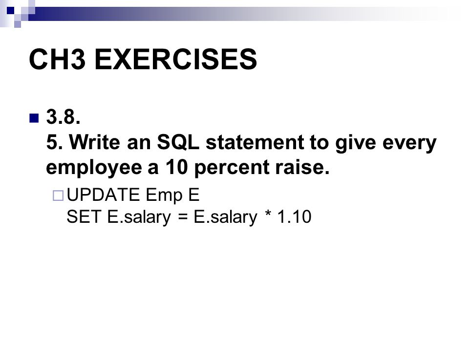 CH3 EXERCISES Write an SQL statement to give every employee a 10 percent raise.