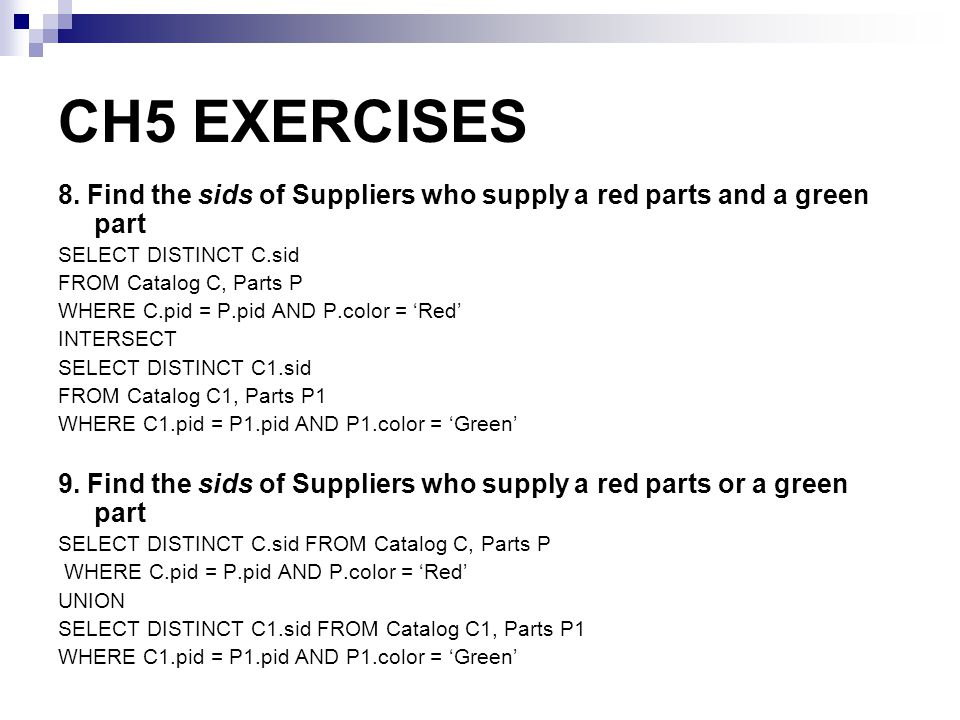 CH5 EXERCISES 8. Find the sids of Suppliers who supply a red parts and a green part. SELECT DISTINCT C.sid.
