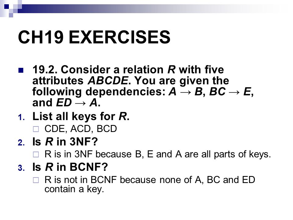 CH19 EXERCISES Consider a relation R with five attributes ABCDE. You are given the following dependencies: A → B, BC → E, and ED → A.