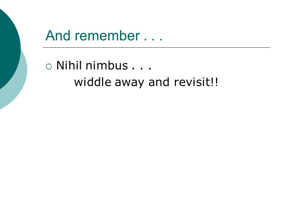 And remember . . . Nihil nimbus . . . widdle away and revisit!!