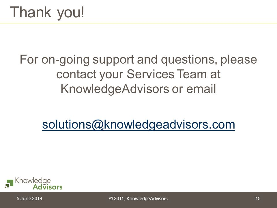 Thank you! For on-going support and questions, please contact your Services Team at KnowledgeAdvisors or email.