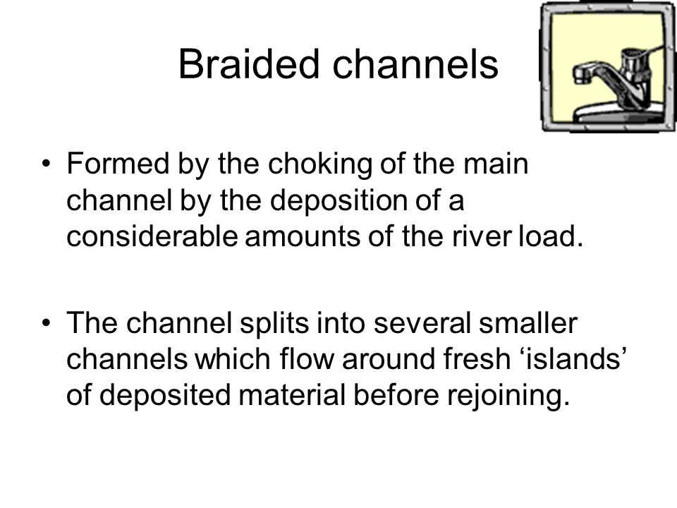 Braided channels Formed by the choking of the main channel by the deposition of a considerable amounts of the river load.