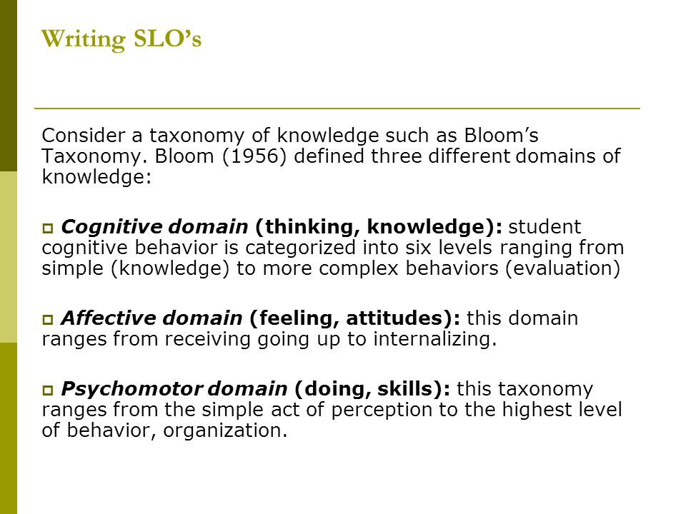 Writing SLO's Consider a taxonomy of knowledge such as Bloom's Taxonomy. Bloom (1956) defined three different domains of knowledge: