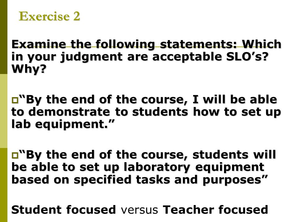 Exercise 2 Examine the following statements: Which in your judgment are acceptable SLO's Why