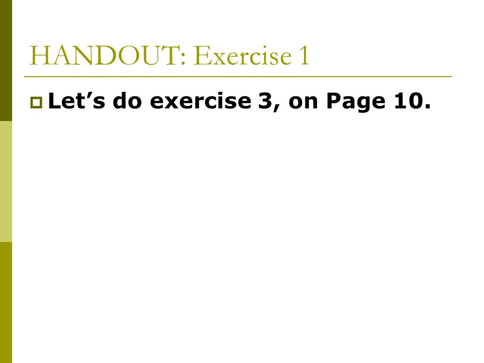 HANDOUT: Exercise 1 Let's do exercise 3, on Page 10.