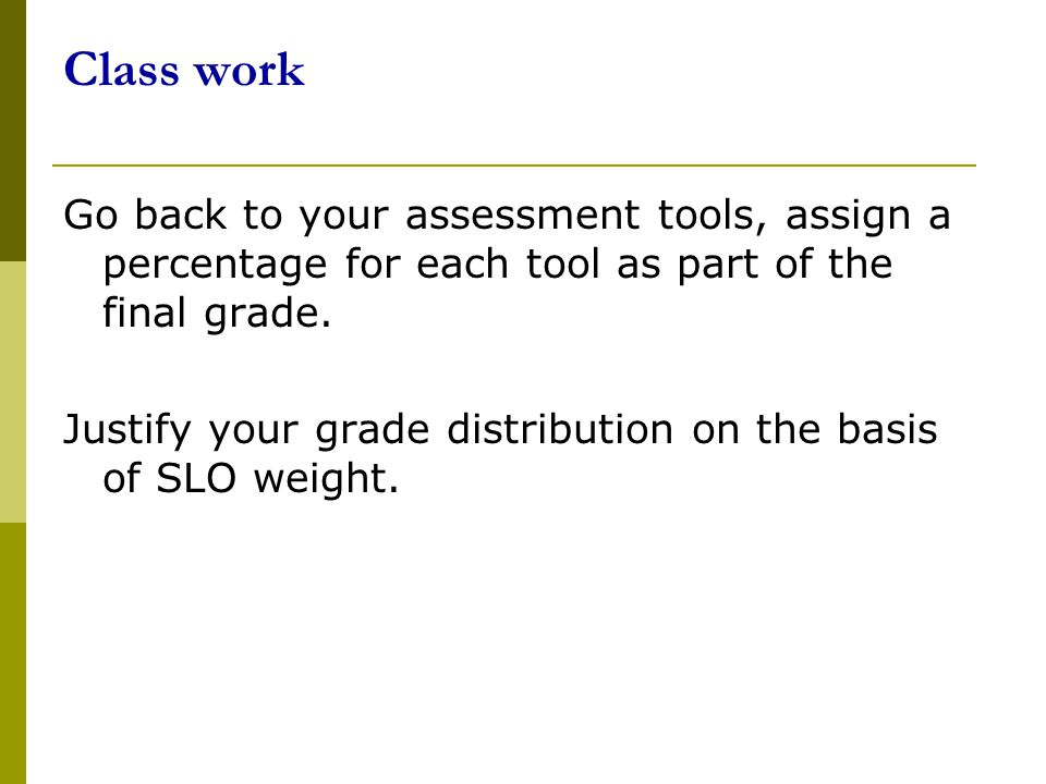 Class work Go back to your assessment tools, assign a percentage for each tool as part of the final grade.