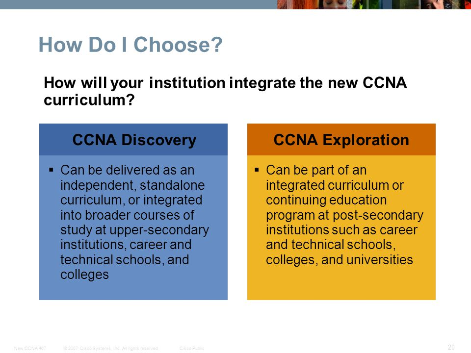 How Do I Choose How will your institution integrate the new CCNA curriculum CCNA Discovery. CCNA Exploration.