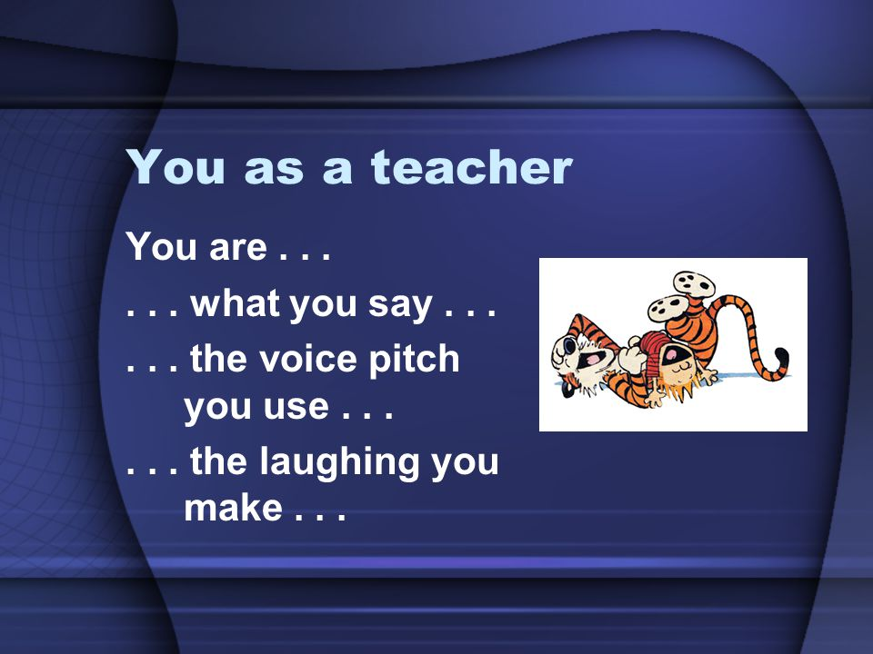 You as a teacher You are . . . . . . what you say . . .
