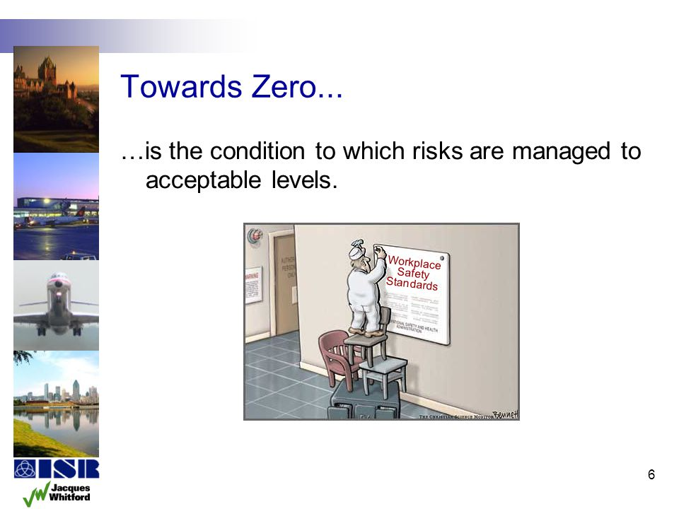 Towards Zero... …is the condition to which risks are managed to acceptable levels. Workplace. Safety.