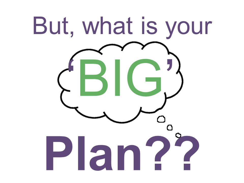 But, what is your 'BIG' Plan