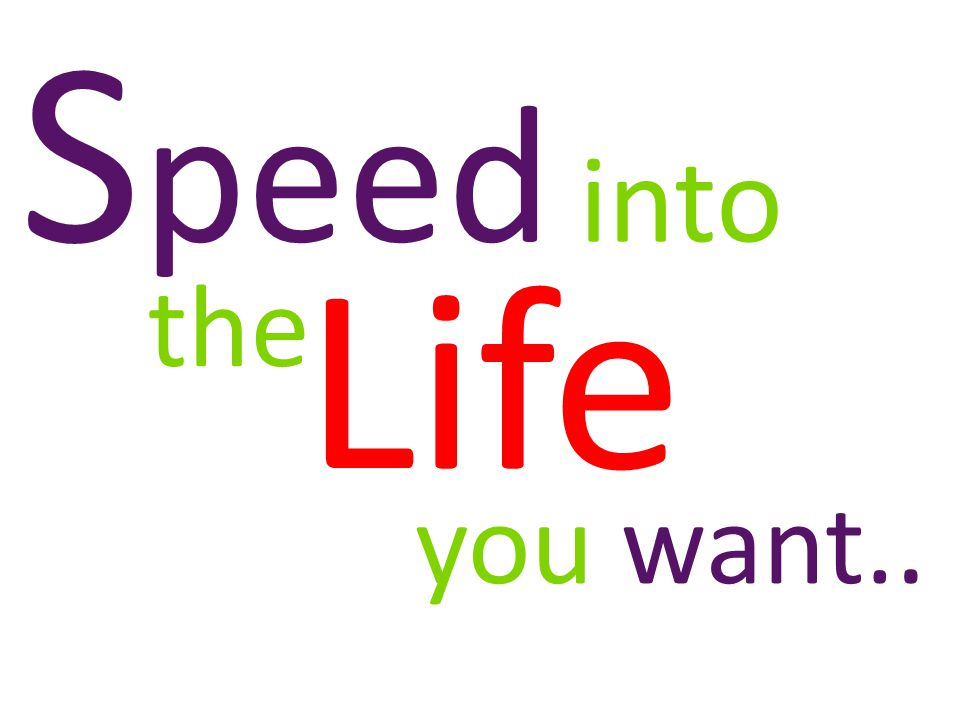 Speed into Life the you want..