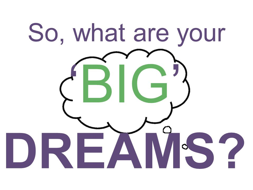 So, what are your 'BIG' DREAMS