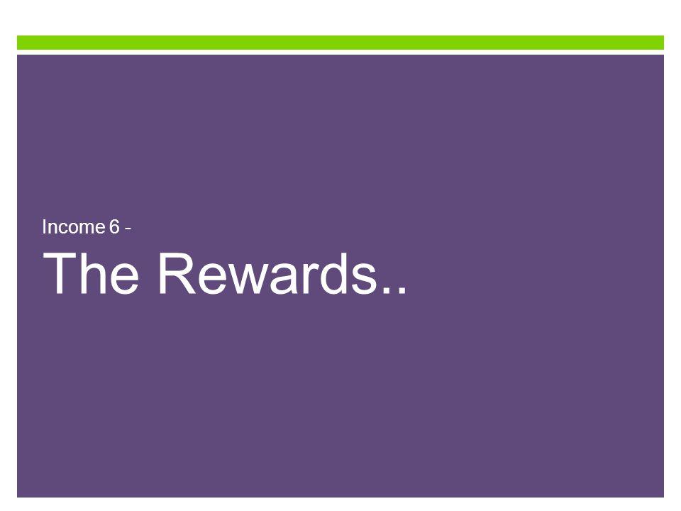 Income 6 - The Rewards..