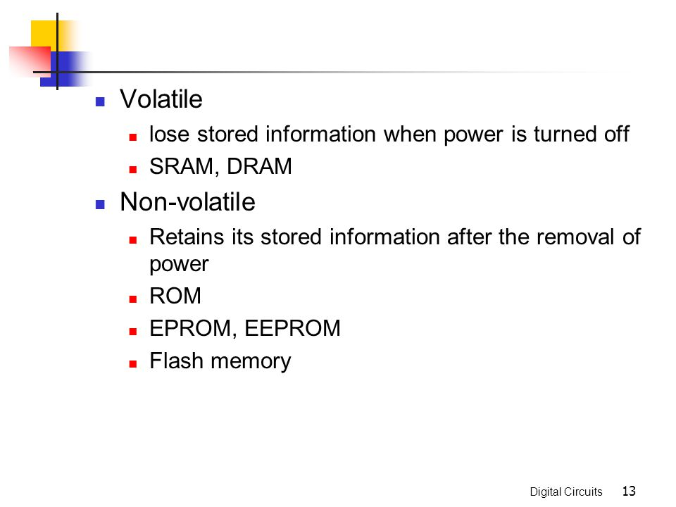 Volatile Non-volatile lose stored information when power is turned off