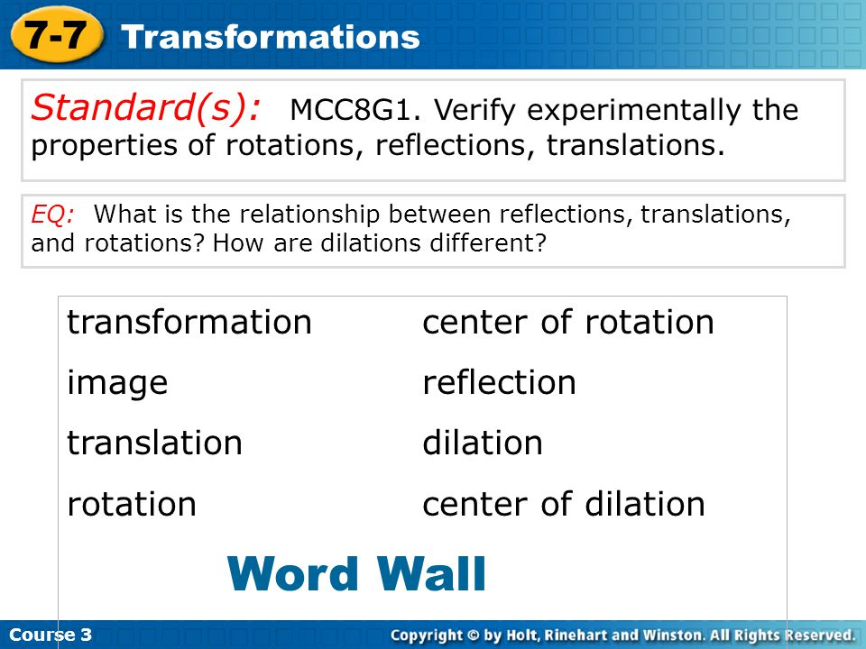 Course 3 7-7. Transformations. Standard(s): MCC8G1. Verify experimentally the properties of rotations, reflections, translations.