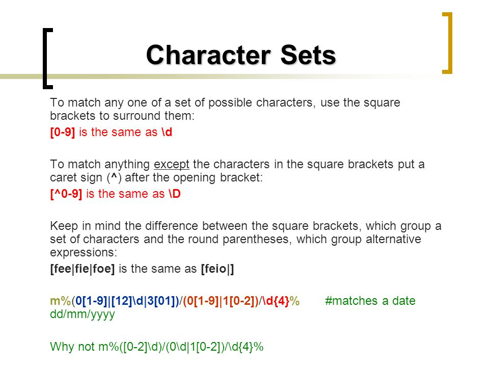 Character Sets To match any one of a set of possible characters, use the square brackets to surround them: