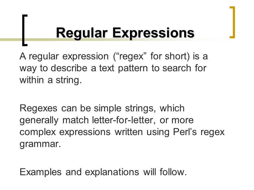 Regular Expressions A regular expression ( regex for short) is a way to describe a text pattern to search for within a string.