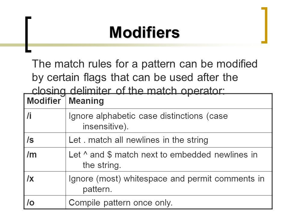 Modifiers The match rules for a pattern can be modified by certain flags that can be used after the closing delimiter of the match operator: