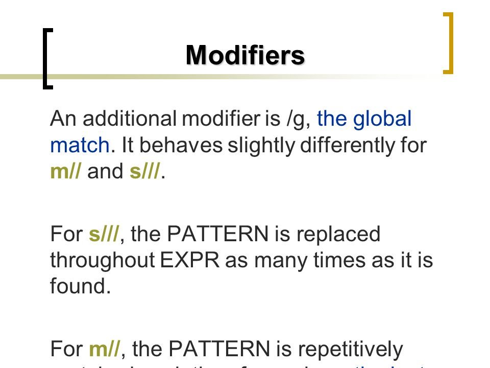 Modifiers An additional modifier is /g, the global match. It behaves slightly differently for m// and s///.