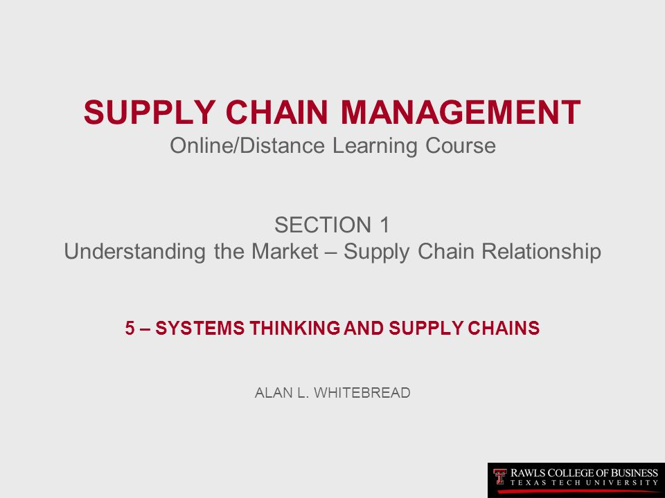 SUPPLY CHAIN MANAGEMENT Online/Distance Learning Course SECTION 1 Understanding the Market – Supply Chain Relationship 5 – SYSTEMS THINKING AND SUPPLY CHAINS ALAN L.