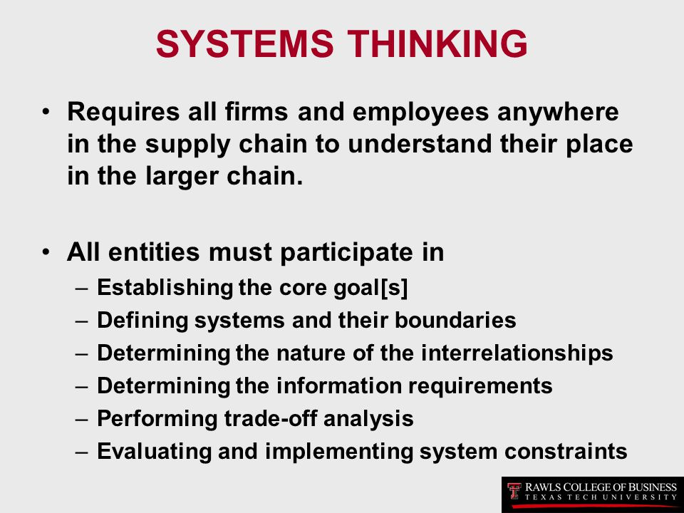 SYSTEMS THINKING Requires all firms and employees anywhere in the supply chain to understand their place in the larger chain.