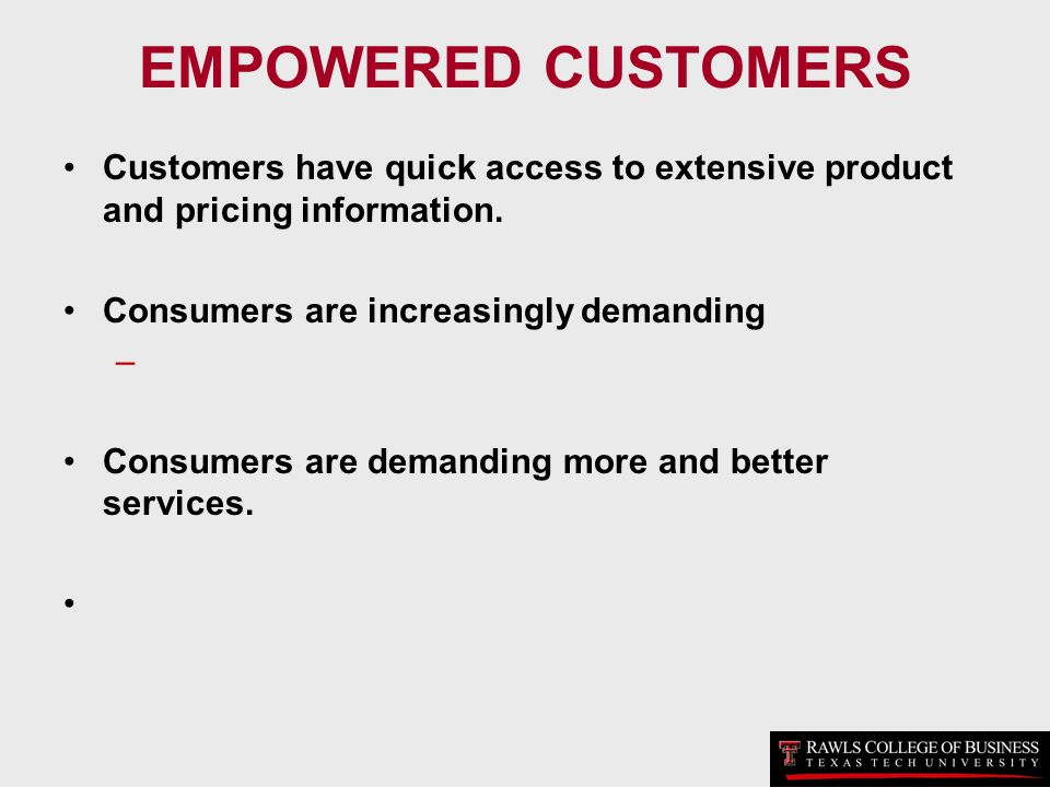 EMPOWERED CUSTOMERS Customers have quick access to extensive product and pricing information. Consumers are increasingly demanding.