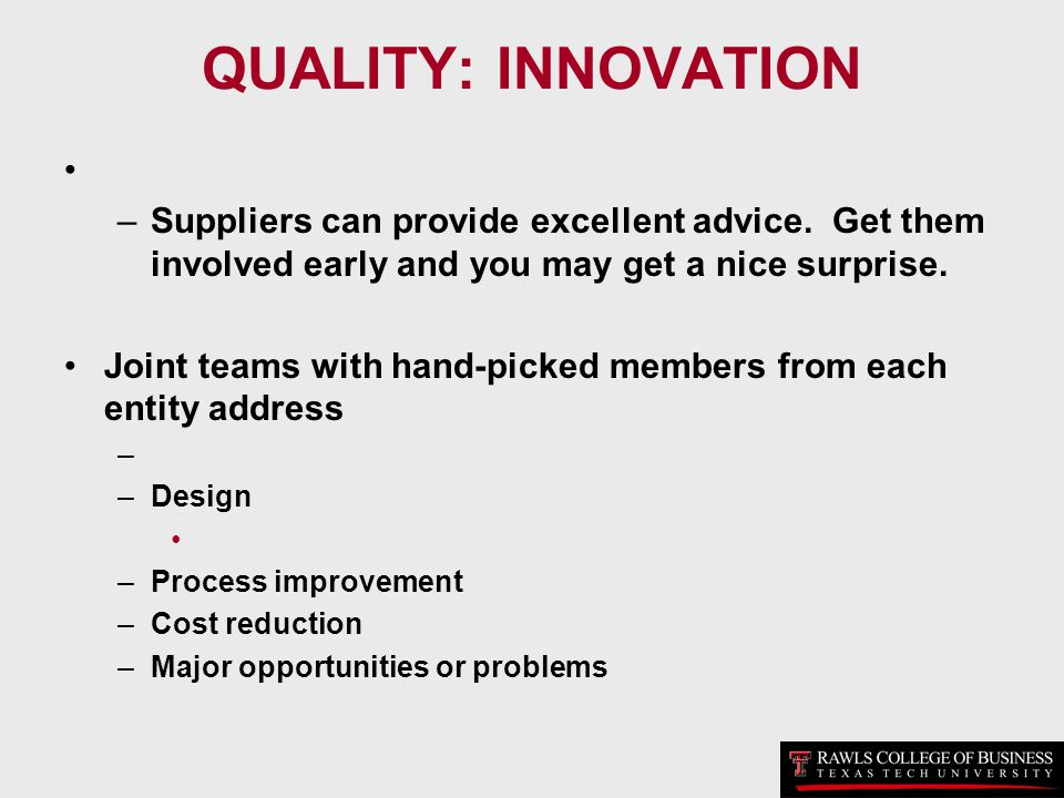 QUALITY: INNOVATION Suppliers can provide excellent advice. Get them involved early and you may get a nice surprise.