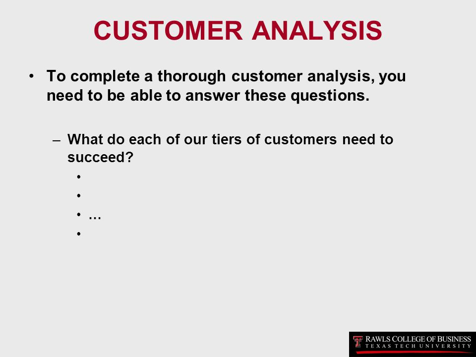 CUSTOMER ANALYSIS To complete a thorough customer analysis, you need to be able to answer these questions.