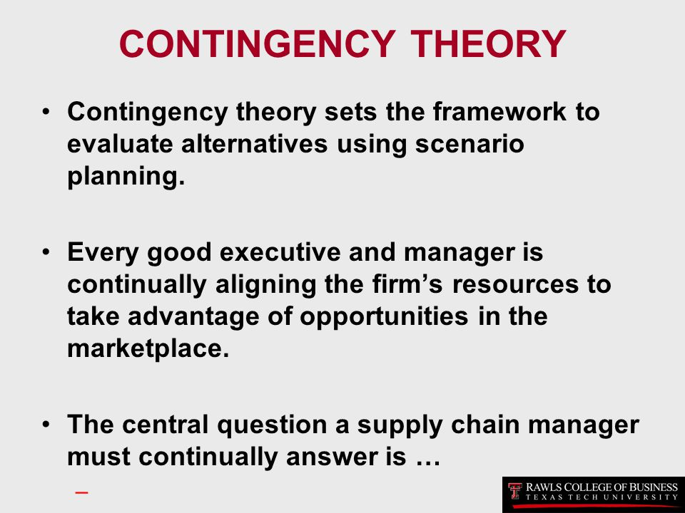 CONTINGENCY THEORY Contingency theory sets the framework to evaluate alternatives using scenario planning.