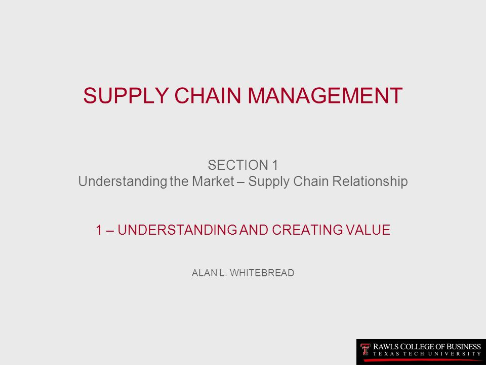 SUPPLY CHAIN MANAGEMENT SECTION 1 Understanding the Market – Supply Chain Relationship 1 – UNDERSTANDING AND CREATING VALUE ALAN L.