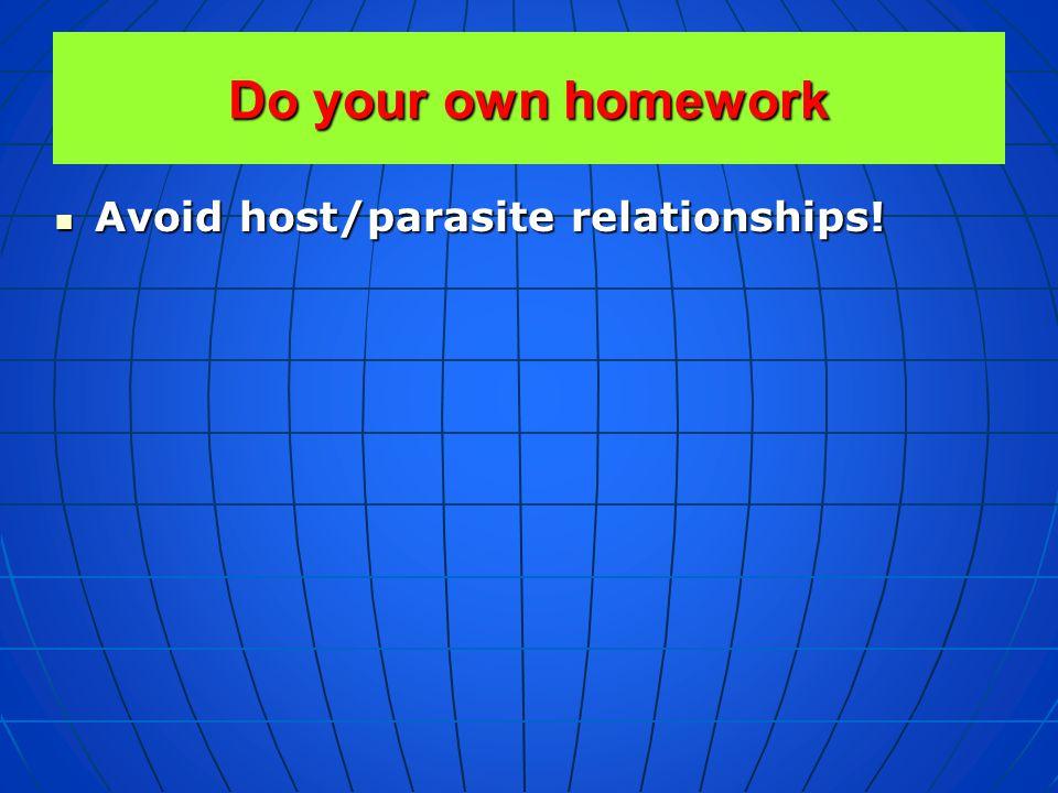 Do your own homework Avoid host/parasite relationships!