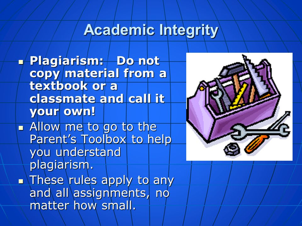 Academic Integrity Plagiarism: Do not copy material from a textbook or a classmate and call it your own!