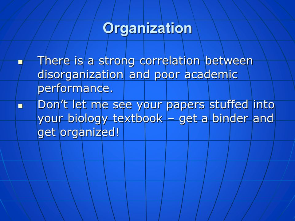 Organization There is a strong correlation between disorganization and poor academic performance.
