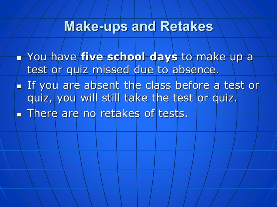 Make-ups and Retakes You have five school days to make up a test or quiz missed due to absence.