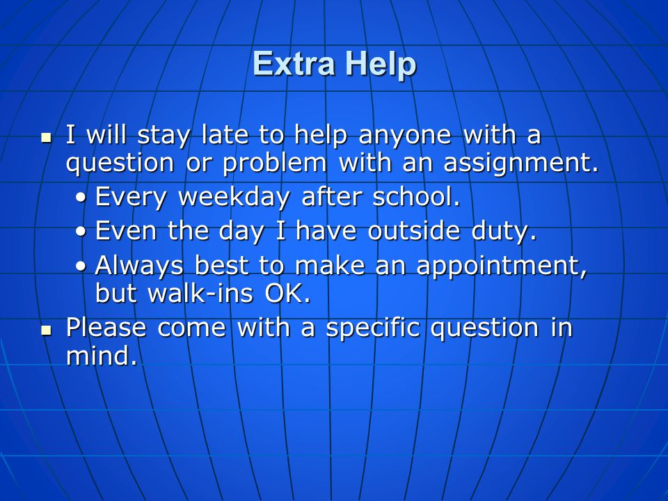 Extra Help I will stay late to help anyone with a question or problem with an assignment. Every weekday after school.