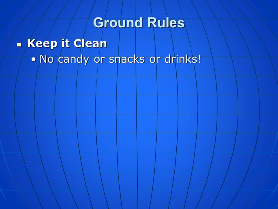 Ground Rules Keep it Clean No candy or snacks or drinks!