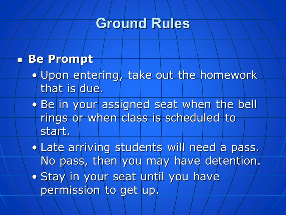 Ground Rules Be Prompt. Upon entering, take out the homework that is due.